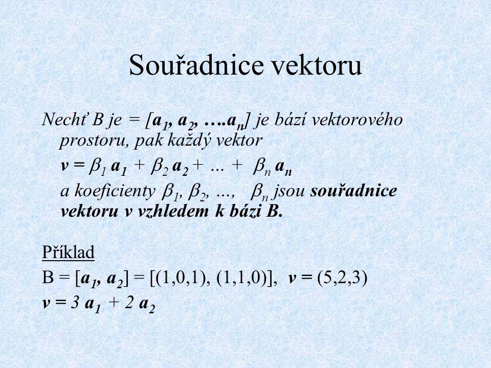Souřadnice vektoru Nechť B je = [a1, a2, ….an] je bází vektorového prostoru, pak každý vektor. v = 1 a1 + 2 a2 + … + n an.